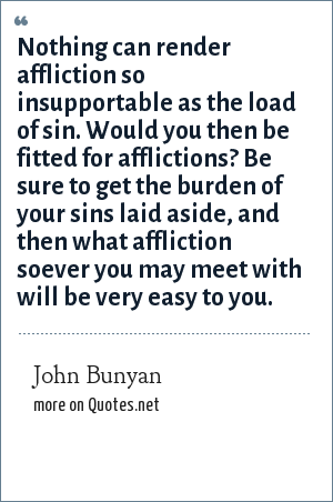 John Bunyan: Nothing can render affliction so insupportable as the load of sin. Would you then be fitted for afflictions? Be sure to get the burden of your sins laid aside, and then what affliction soever you may meet with will be very easy to you.
