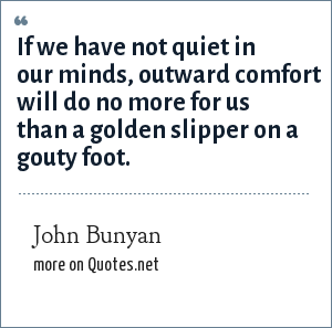 John Bunyan: If we have not quiet in our minds, outward comfort will do no more for us than a golden slipper on a gouty foot.