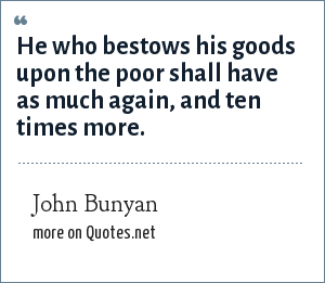 John Bunyan: He who bestows his goods upon the poor shall have as much again, and ten times more.