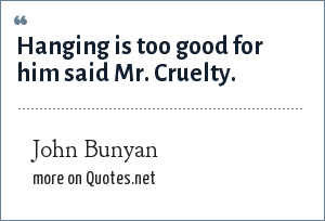 John Bunyan: Hanging is too good for him said Mr. Cruelty.