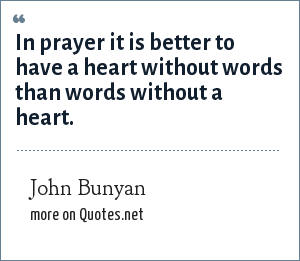 John Bunyan: In prayer it is better to have a heart without words than words without a heart.
