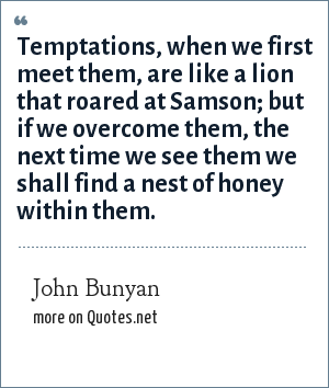John Bunyan: Temptations, when we first meet them, are like a lion that roared at Samson; but if we overcome them, the next time we see them we shall find a nest of honey within them.