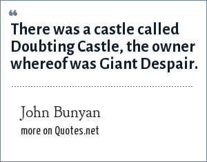John Bunyan: There was a castle called Doubting Castle, the owner whereof was Giant Despair.