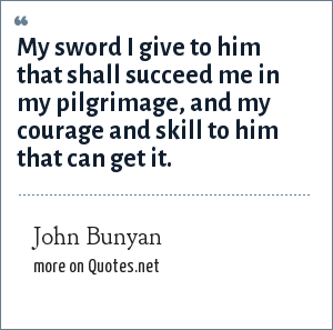 John Bunyan: My sword I give to him that shall succeed me in my pilgrimage, and my courage and skill to him that can get it.