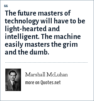 Marshall McLuhan: The future masters of technology will have to be light-hearted and intelligent. The machine easily masters the grim and the dumb.
