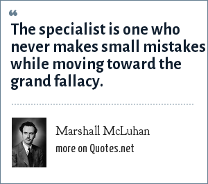 Marshall McLuhan: The specialist is one who never makes small mistakes while moving toward the grand fallacy.