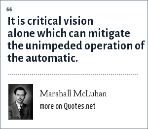 Marshall McLuhan: It is critical vision alone which can mitigate the unimpeded operation of the automatic.