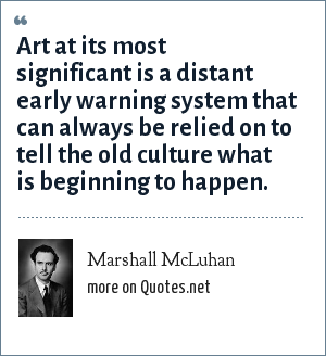 Marshall McLuhan: Art at its most significant is a distant early warning system that can always be relied on to tell the old culture what is beginning to happen.