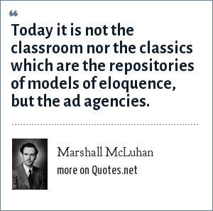 Marshall McLuhan: Today it is not the classroom nor the classics which are the repositories of models of eloquence, but the ad agencies.