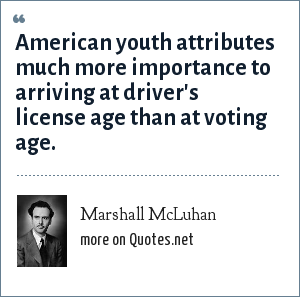 Marshall McLuhan: American youth attributes much more importance to arriving at driver's license age than at voting age.