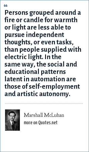 Marshall McLuhan: Persons grouped around a fire or candle for warmth or light are less able to pursue independent thoughts, or even tasks, than people supplied with electric light. In the same way, the social and educational patterns latent in automation are those of self-employment and artistic autonomy.