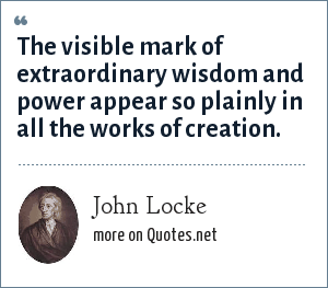John Locke: The visible mark of extraordinary wisdom and power appear so plainly in all the works of creation.