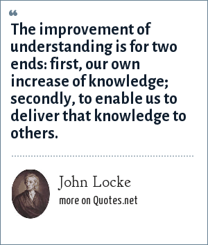 John Locke: The improvement of understanding is for two ends: first, our own increase of knowledge; secondly, to enable us to deliver that knowledge to others.