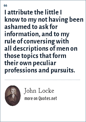 John Locke: I attribute the little I know to my not having been ashamed to ask for information, and to my rule of conversing with all descriptions of men on those topics that form their own peculiar professions and pursuits.