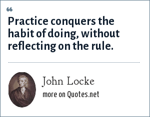 John Locke: Practice conquers the habit of doing, without reflecting on the rule.
