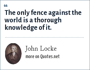 John Locke: The only fence against the world is a thorough knowledge of it.
