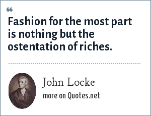 John Locke: Fashion for the most part is nothing but the ostentation of riches.