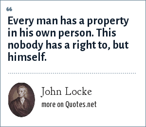 John Locke: Every man has a property in his own person. This nobody has a right to, but himself.