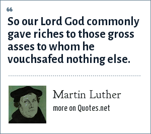 Martin Luther: So our Lord God commonly gave riches to those gross asses to whom he vouchsafed nothing else.