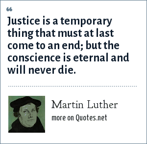 Martin Luther: Justice is a temporary thing that must at last come to an end; but the conscience is eternal and will never die.
