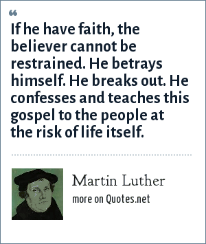 Martin Luther: If he have faith, the believer cannot be restrained. He betrays himself. He breaks out. He confesses and teaches this gospel to the people at the risk of life itself.