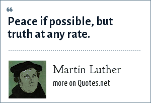 Martin Luther: Peace if possible, but truth at any rate.