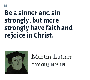 Martin Luther: Be a sinner and sin strongly, but more strongly have faith and rejoice in Christ.