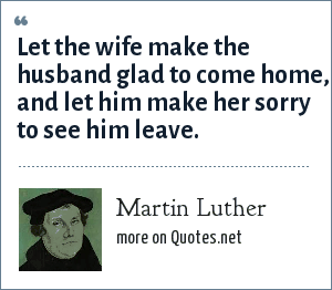 Martin Luther: Let the wife make the husband glad to come home, and let him make her sorry to see him leave.