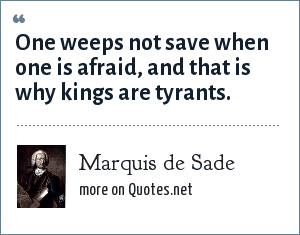 Marquis de Sade: One weeps not save when one is afraid, and that is why kings are tyrants.
