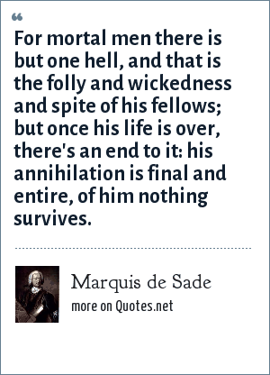 Marquis de Sade: For mortal men there is but one hell, and that is the folly and wickedness and spite of his fellows; but once his life is over, there's an end to it: his annihilation is final and entire, of him nothing survives.