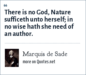 Marquis de Sade: There is no God, Nature sufficeth unto herself; in no wise hath she need of an author.