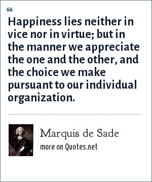 Marquis de Sade: Happiness lies neither in vice nor in virtue; but in the manner we appreciate the one and the other, and the choice we make pursuant to our individual organization.
