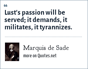 Marquis de Sade: Lust's passion will be served; it demands, it militates, it tyrannizes.