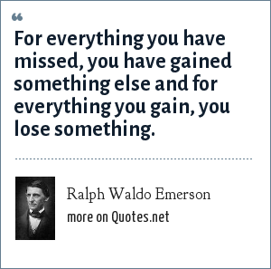 Ralph Waldo Emerson: For everything you have missed, you have gained something else and for everything you gain, you lose something.