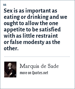 Marquis de Sade: Sex is as important as eating or drinking and we ought to allow the one appetite to be satisfied with as little restraint or false modesty as the other.