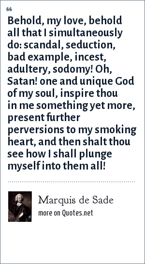 Marquis de Sade: Behold, my love, behold all that I simultaneously do: scandal, seduction, bad example, incest, adultery, sodomy! Oh, Satan! one and unique God of my soul, inspire thou in me something yet more, present further perversions to my smoking heart, and then shalt thou see how I shall plunge myself into them all!