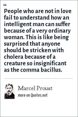 Marcel Proust: People who are not in love fail to understand how an intelligent man can suffer because of a very ordinary woman. This is like being surprised that anyone should be stricken with cholera because of a creature so insignificant as the comma bacillus.