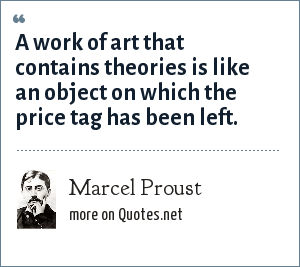 Marcel Proust: A work of art that contains theories is like an object on which the price tag has been left.