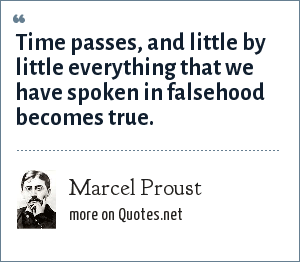 Marcel Proust: Time passes, and little by little everything that we have spoken in falsehood becomes true.