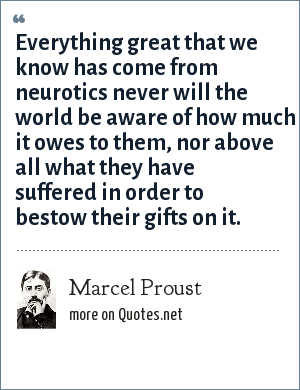 Marcel Proust: Everything great that we know has come from neurotics never will the world be aware of how much it owes to them, nor above all what they have suffered in order to bestow their gifts on it.