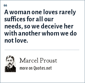 Marcel Proust: A woman one loves rarely suffices for all our needs, so we deceive her with another whom we do not love.