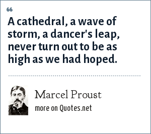 Marcel Proust: A cathedral, a wave of storm, a dancer's leap, never turn out to be as high as we had hoped.