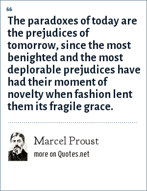 Marcel Proust: The paradoxes of today are the prejudices of tomorrow, since the most benighted and the most deplorable prejudices have had their moment of novelty when fashion lent them its fragile grace.