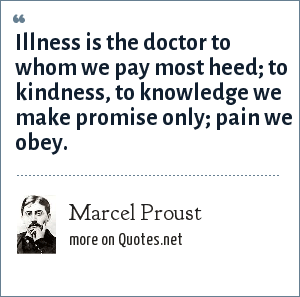 Marcel Proust: Illness is the doctor to whom we pay most heed; to kindness, to knowledge we make promise only; pain we obey.