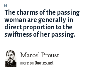 Marcel Proust: The charms of the passing woman are generally in direct proportion to the swiftness of her passing.