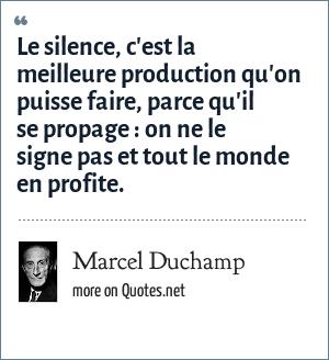 Marcel Duchamp: Le silence, c'est la meilleure production qu'on puisse faire, parce qu'il se propage : on ne le signe pas et tout le monde en profite.