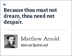 Matthew Arnold: Because thou must not dream, thou need not despair.