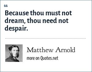 Matthew Arnold: Because thou must not dream, thou need not despair.