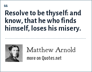 Matthew Arnold: Resolve to be thyself: and know, that he who finds himself, loses his misery.