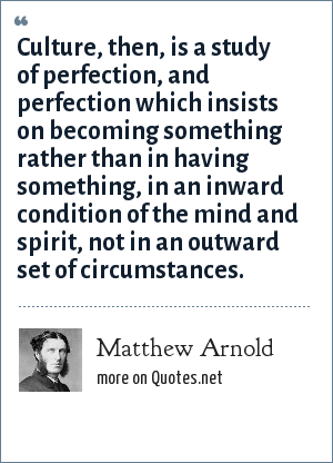 Matthew Arnold: Culture, then, is a study of perfection, and perfection which insists on becoming something rather than in having something, in an inward condition of the mind and spirit, not in an outward set of circumstances.